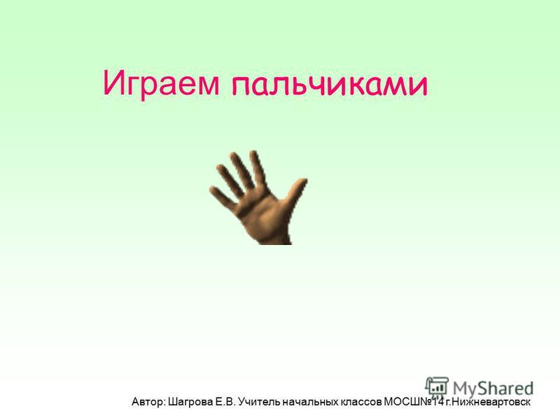 Играем пальчиками Автор: Шагрова Е.В. Учитель начальных классов МОСШ14 г.Нижневартовск