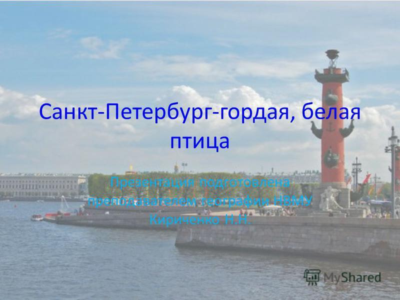 Санкт-Петербург-гордая, белая птица Презентация подготовлена преподавателем географии НВМУ Кириченко Н.Н.