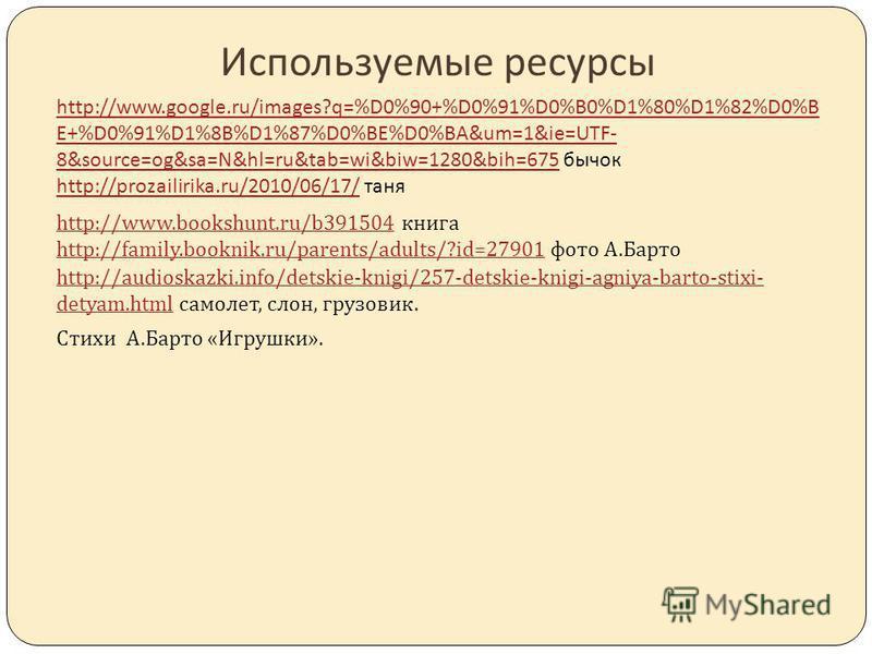 Используемые ресурсы http://www.google.ru/images?q=%D0%90+%D0%91%D0%B0%D1%80%D1%82%D0%B E+%D0%91%D1%8B%D1%87%D0%BE%D0%BA&um=1&ie=UTF- 8&source=og&sa=N&hl=ru&tab=wi&biw=1280&bih=675http://www.google.ru/images?q=%D0%90+%D0%91%D0%B0%D1%80%D1%82%D0%B E+%