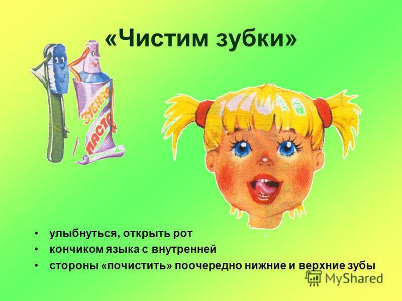 «Чистим зубки» улыбнуться, открыть рот кончиком языка с внутренней стороны «почистить» поочередно нижние и верхние зубы