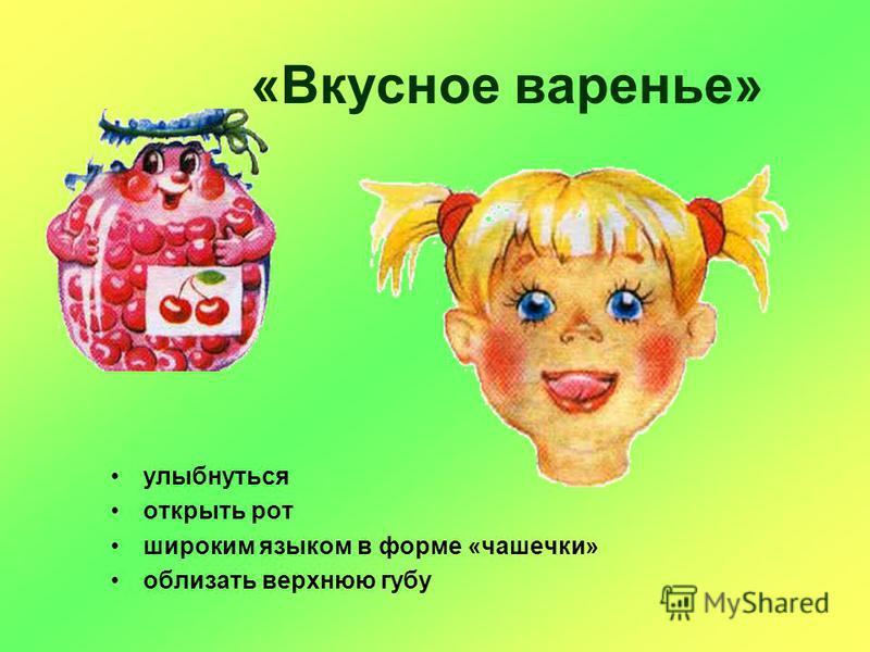 «Вкусное варенье» улыбнуться открыть рот широким языком в форме «чашечки» облизать верхнюю губу
