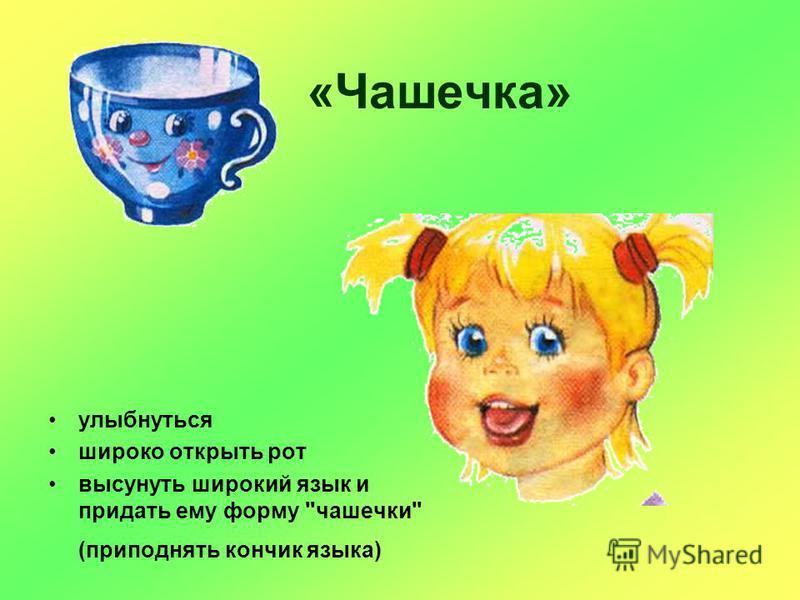 «Чашечка» улыбнуться широко открыть рот высунуть широкий язык и придать ему форму чашечки (приподнять кончик языка)