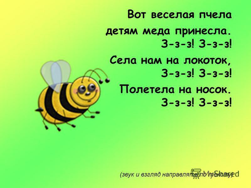 Вот веселая пчела детям меда принесла. З-з-з! З-з-з! Села нам на локоток, З-з-з! З-з-з! Полетела на носок. З-з-з! З-з-з! (звук и взгляд направлять по тексту)