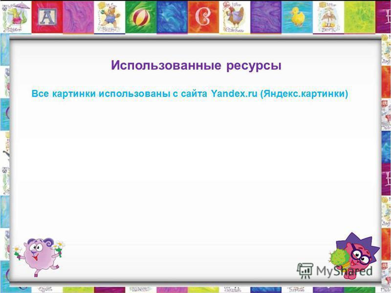 Использованные ресурсы Все картинки использованы с сайта Yandex.ru (Яндекс.картинки)