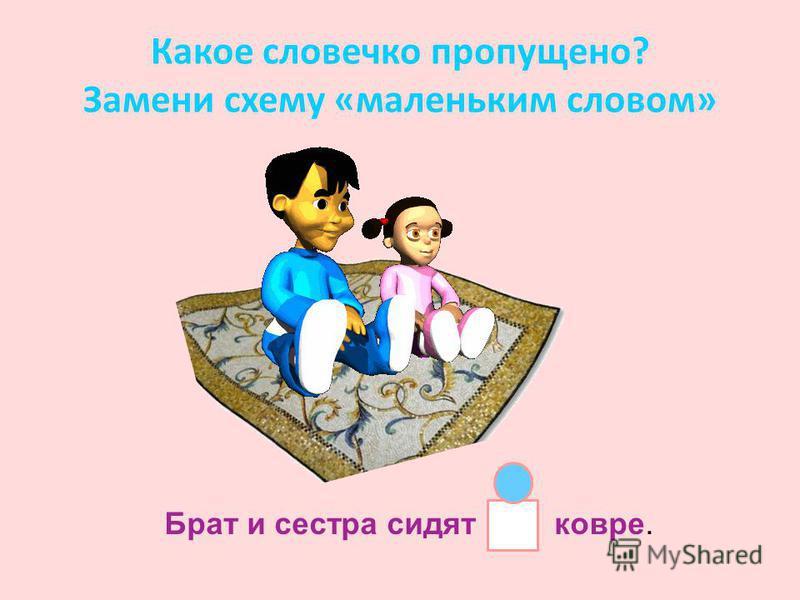 Какое словечко пропущено? Замени схему «маленьким словом» Брат и сестра сидят ковре.