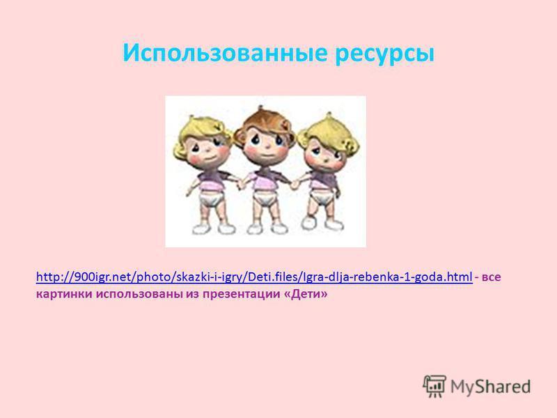 Использованные ресурсы http://900igr.net/photo/skazki-i-igry/Deti.files/Igra-dlja-rebenka-1-goda.htmlhttp://900igr.net/photo/skazki-i-igry/Deti.files/Igra-dlja-rebenka-1-goda.html - все картинки использованы из презентации «Дети»
