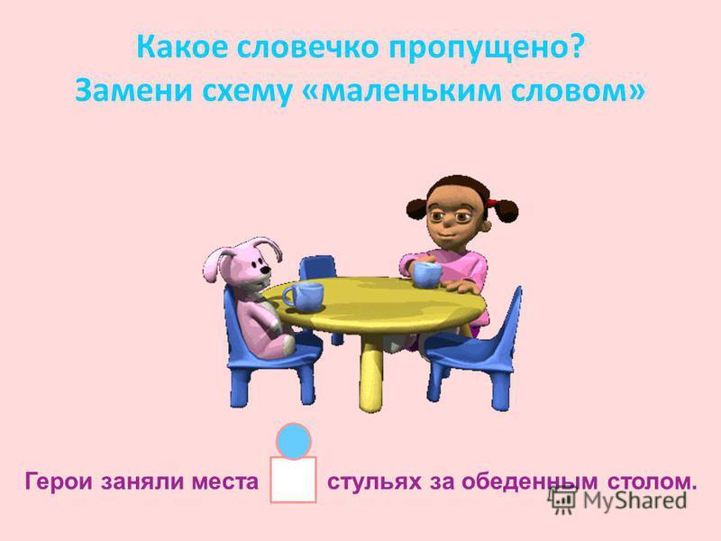 Какое словечко пропущено? Замени схему «маленьким словом» Герои заняли места стульях за обеденным столом.