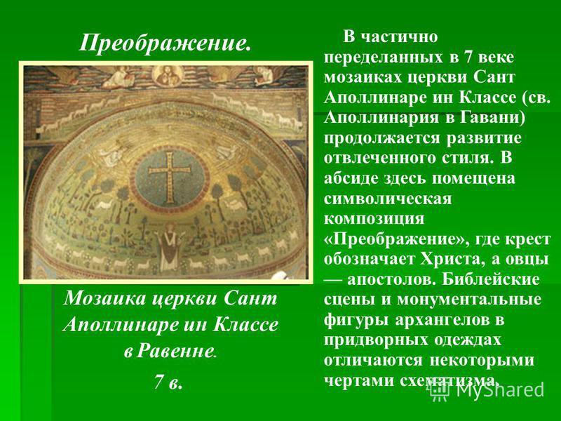 Мозаика церкви Сант Аполлинаре ин Классе в Равенне. 7 в. В частично переделанных в 7 веке мозаиках церкви Сант Аполлинаре ин Классе (св. Аполлинария в Гавани) продолжается развитие отвлеченного стиля. В абсиде здесь помещена символическая композиция