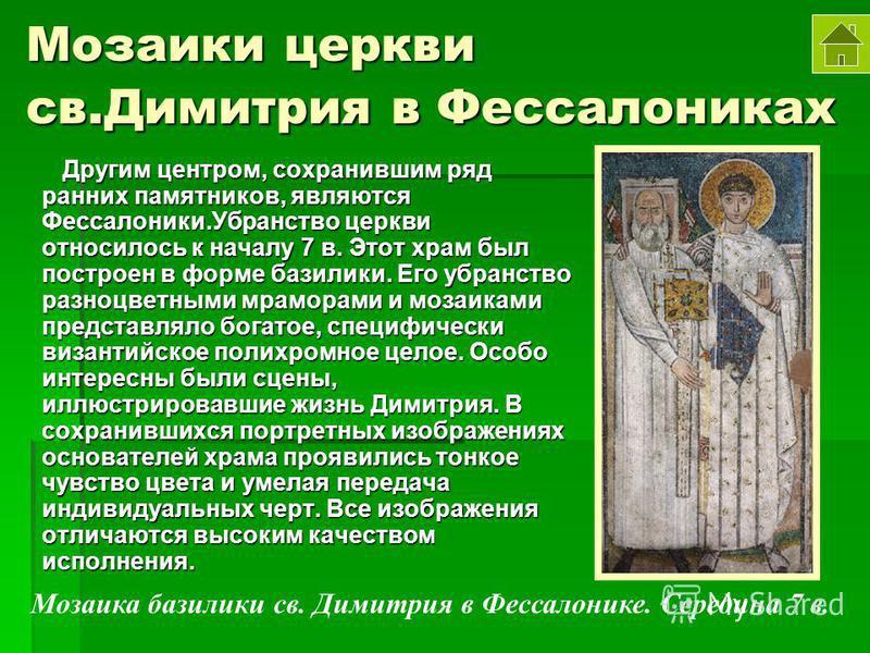 Мозаики церкви св.Димитрия в Фессалониках Другим центром, сохранившим ряд ранних памятников, являются Фессалоники.Убранство церкви относилось к началу 7 в. Этот храм был построен в форме базилики. Его убранство разноцветными мраморами и мозаиками пре