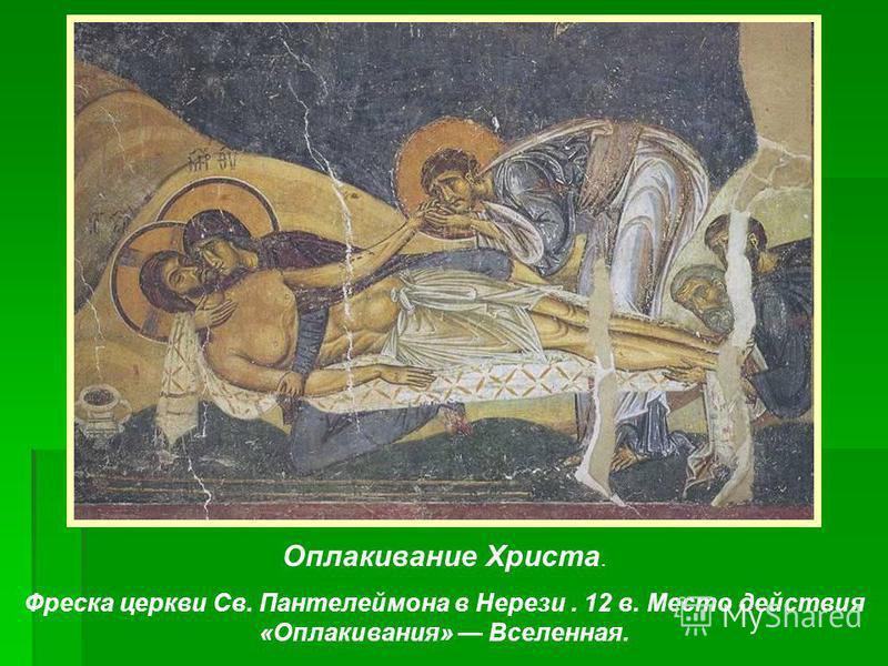 Оплакивание Христа. Фреска церкви Св. Пантелеймона в Нерези. 12 в. Место действия «Оплакивания» Вселенная.
