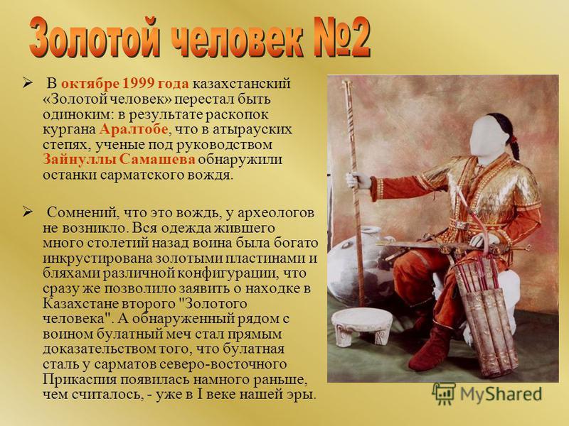 В октябре 1999 года казахстанский «Золотой человек» перестал быть одиноким: в результате раскопок кургана Аралтобе, что в атырауских степях, ученые под руководством Зайнуллы Самашева обнаружили останки сарматского вождя. Сомнений, что это вождь, у ар