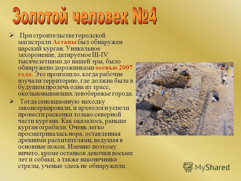 При строительстве городской магистрали Астаны был обнаружен царский курган. Уникальное захоронение, датируемое III-IV тысячелетиями до нашей эры, было обнаружено дорожниками осенью 2007 года. Это произошло, когда рабочие изучали территорию, где должн