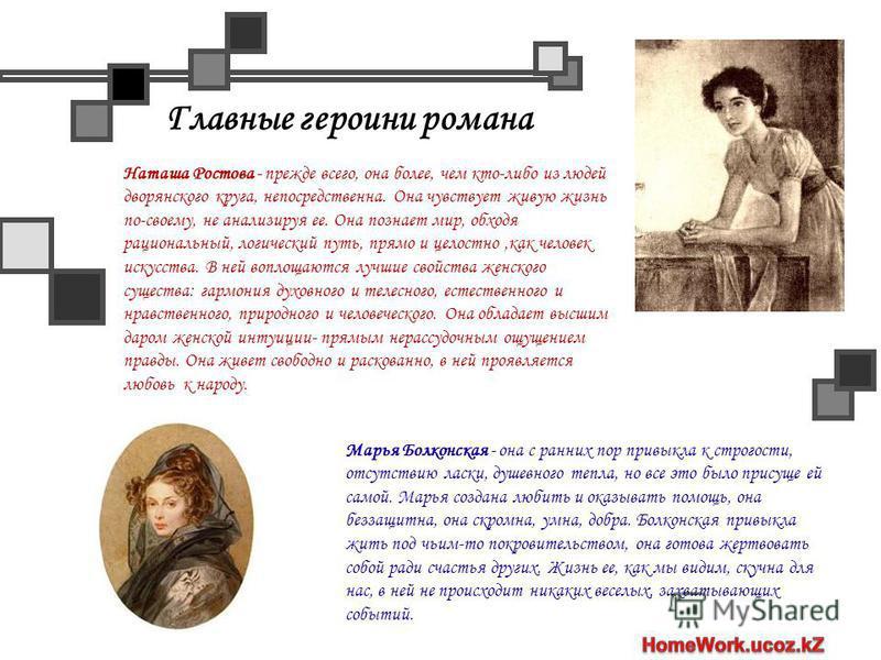 Главные героини романа Наташа Ростова - прежде всего, она более, чем кто-либо из людей дворянского круга, непосредственна. Она чувствует живую жизнь по-своему, не анализируя ее. Она познает мир, обходя рациональный, логический путь, прямо и целостно,