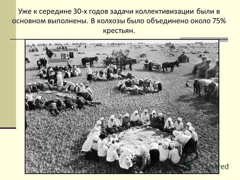 Уже к середине 30-х годов задачи коллективизации были в основном выполнены. В колхозы было объединено около 75% крестьян.