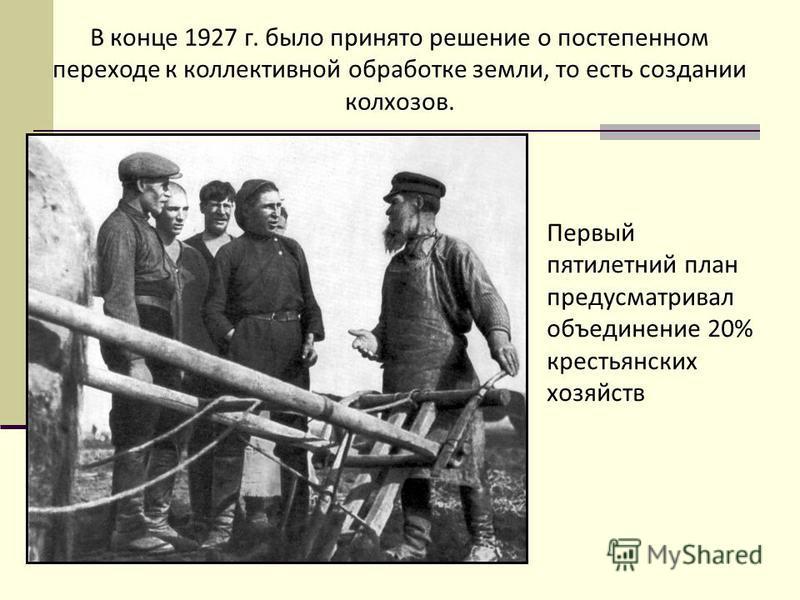 В конце 1927 г. было принято решение о постепенном переходе к коллективной обработке земли, то есть создании колхозов. Первый пятилетний план предусматривал объединение 20% крестьянских хозяйств.