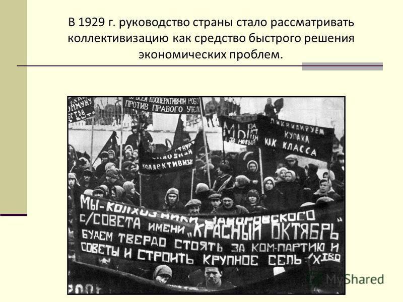 В 1929 г. руководство страны стало рассматривать коллективизацию как средство быстрого решения экономических проблем.