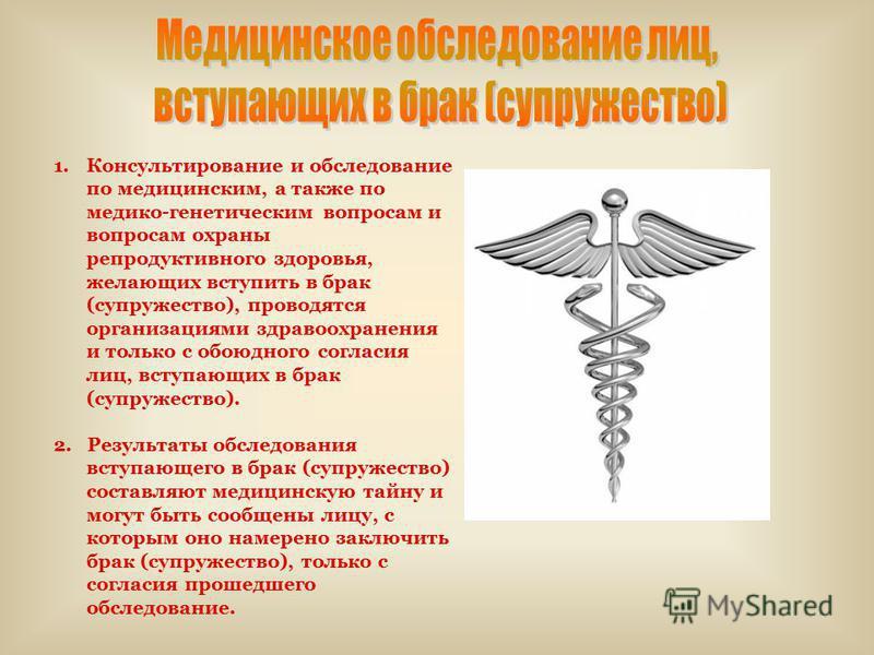 1. Консультирование и обследование по медицинским, а также по медико-генетическим вопросам и вопросам охраны репродуктивного здоровья, желающих вступить в брак (супружество), проводятся организациями здравоохранения и только с обоюдного согласия лиц,