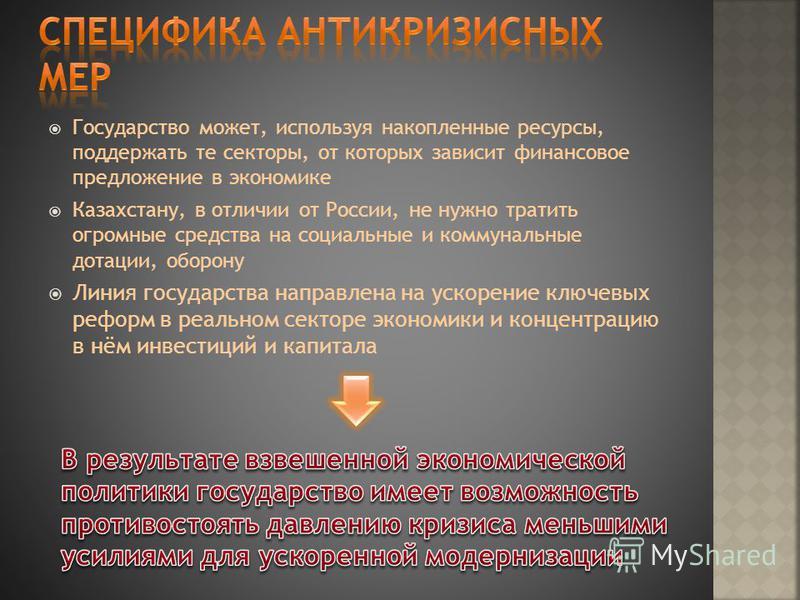 Государство может, используя накопленные ресурсы, поддержать те секторы, от которых зависит финансовое предложение в экономике Казахстану, в отличии от России, не нужно тратить огромные средства на социальные и коммунальные дотации, оборону Линия гос