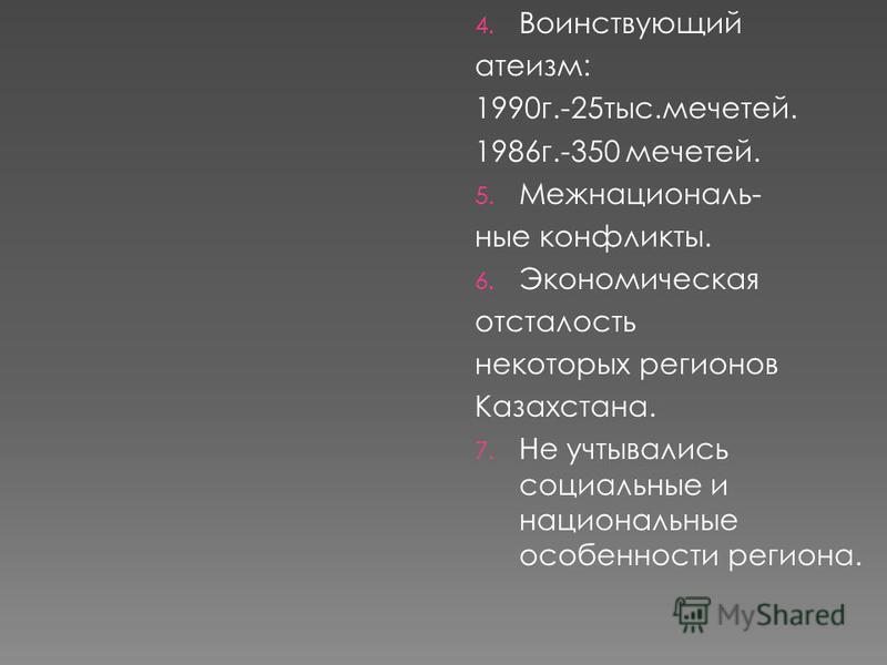 4. Воинствующий атеизм: 1990 г.-25 тыс.мечетей. 1986 г.-350 мечетей. 5. Межнациональ- ные конфликты. 6. Экономическая отсталость некоторых регионов Казахстана. 7. Не учитывались социальные и национальные особенности региона.