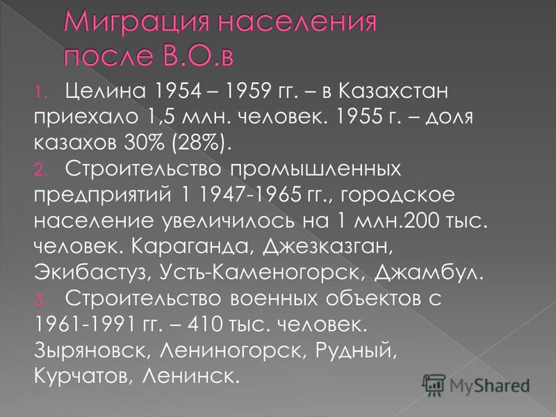 1. Целина 1954 – 1959 гг. – в Казахстан приехало 1,5 млн. человек. 1955 г. – доля казахов 30% (28%). 2. Строительство промышленных предприятий 1 1947-1965 гг., городское население увеличилось на 1 млн.200 тыс. человек. Караганда, Джезказган, Экибасту