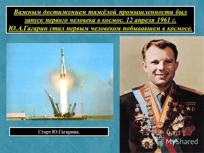 Важным достижением тяжёлой промышленности был запуск первого человека в космос. 12 апреля 1961 г. Ю.А.Гагарин стал первым человеком побывавшем в космосе. Старт Ю.Гагарина.