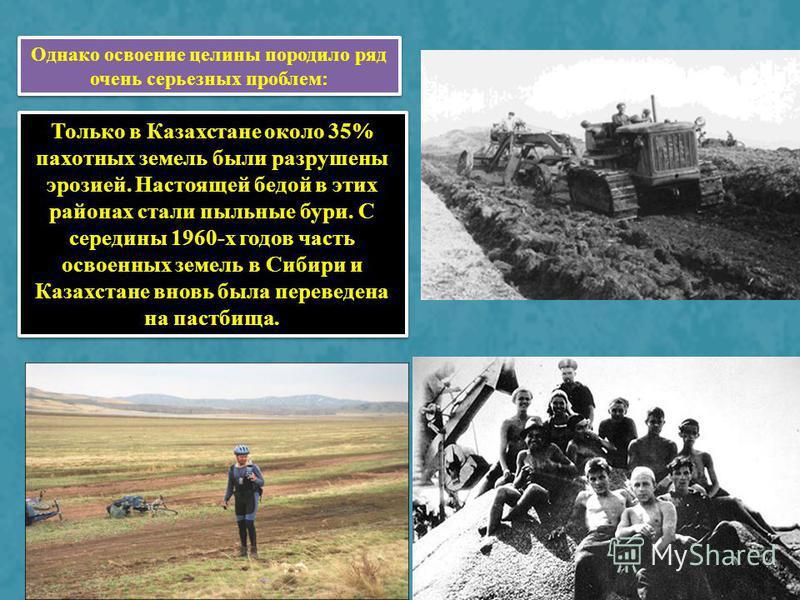 Только в Казахстане около 35% пахотных земель были разрушены эрозией. Настоящей бедой в этих районах стали пыльные бури. С середины 1960-х годов часть освоенных земель в Сибири и Казахстане вновь была переведена на пастбища. Однако освоение целины по