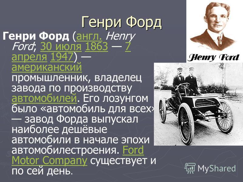 Генри Форд Генри Форд (англ. Henry Ford; 30 июля 1863 7 апреля 1947) американский промышленник, владелец завода по производству автомобилей. Его лозунгом было «автомобиль для всех» завод Форда выпускал наиболее дешёвые автомобили в начале эпохи автом
