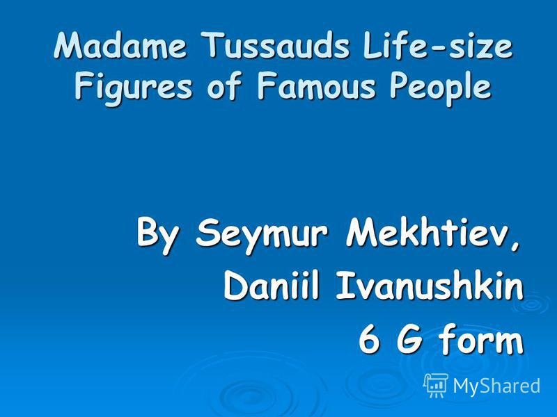 Madame Tussauds Life-size Figures of Famous People By Seymur Mekhtiev, Daniil Ivanushkin 6 G form