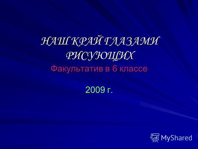 НАШ КРАЙ ГЛАЗАМИ РИСУЮЩИХ Факультатив в 6 классе 2009 г.