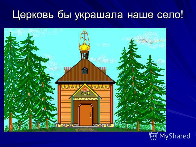 Церковь бы украшала наше село!