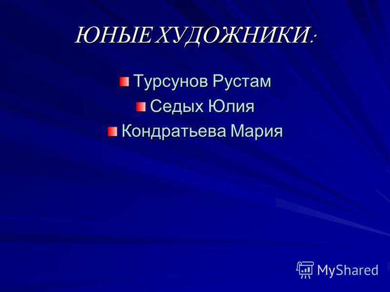 ЮНЫЕ ХУДОЖНИКИ : Турсунов Рустам Седых Юлия Кондратьева Мария
