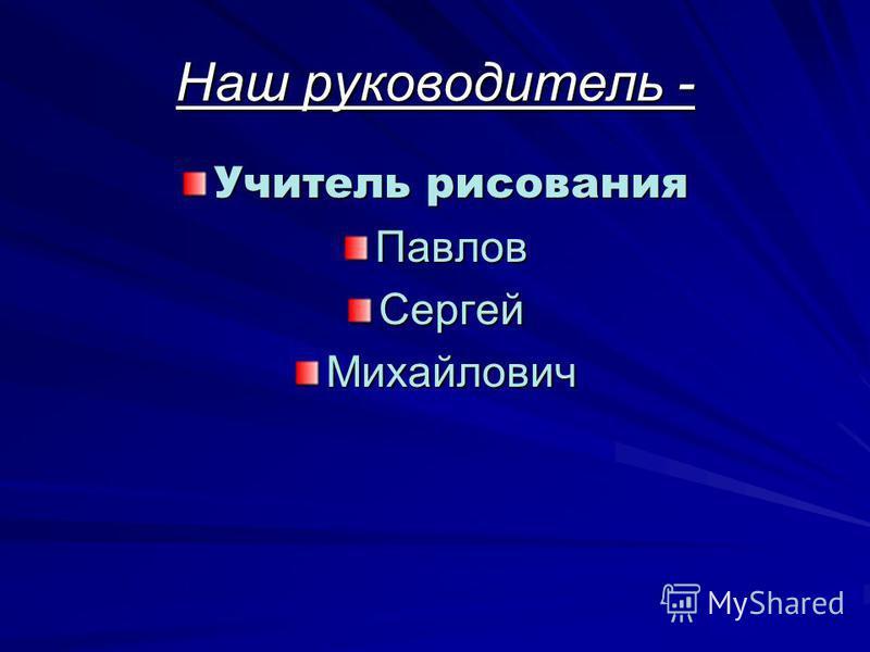 Наш руководитель - Учитель рисования Павлов СергейМихайлович