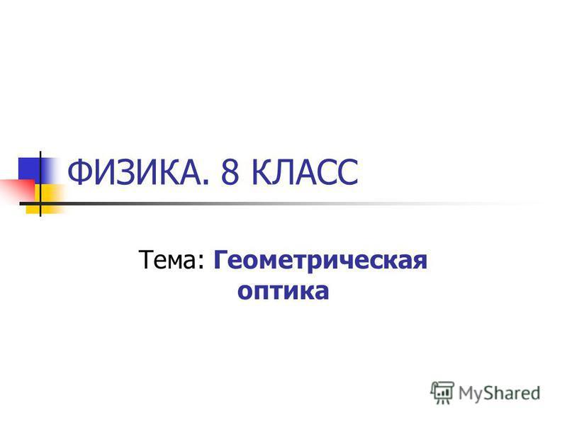 ФИЗИКА. 8 КЛАСС Тема: Геометрическая оптика