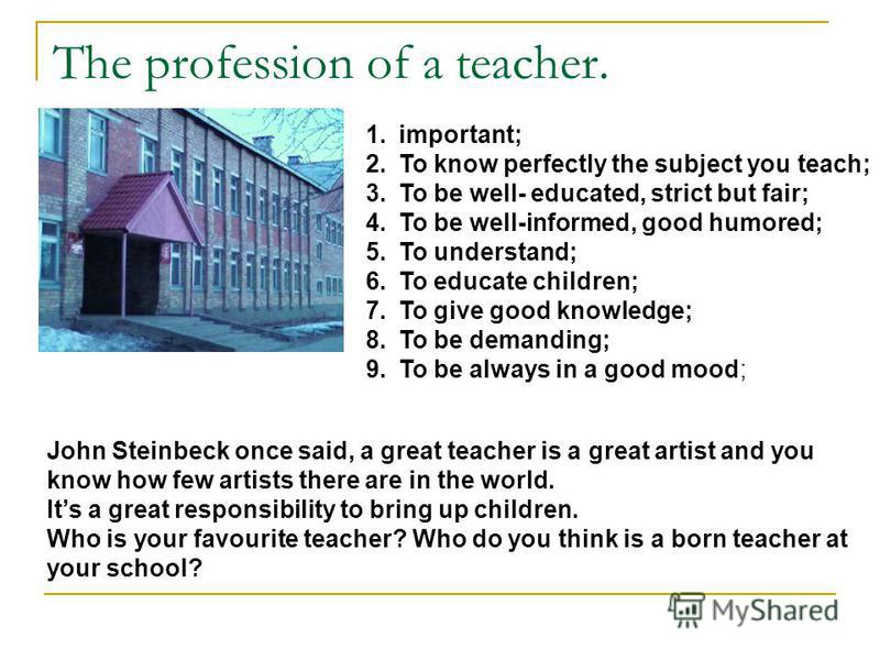 The profession of a teacher. 1.important; 2.To know perfectly the subject you teach; 3.To be well- educated, strict but fair; 4.To be well-informed, good humored; 5.To understand; 6.To educate children; 7.To give good knowledge; 8.To be demanding; 9.