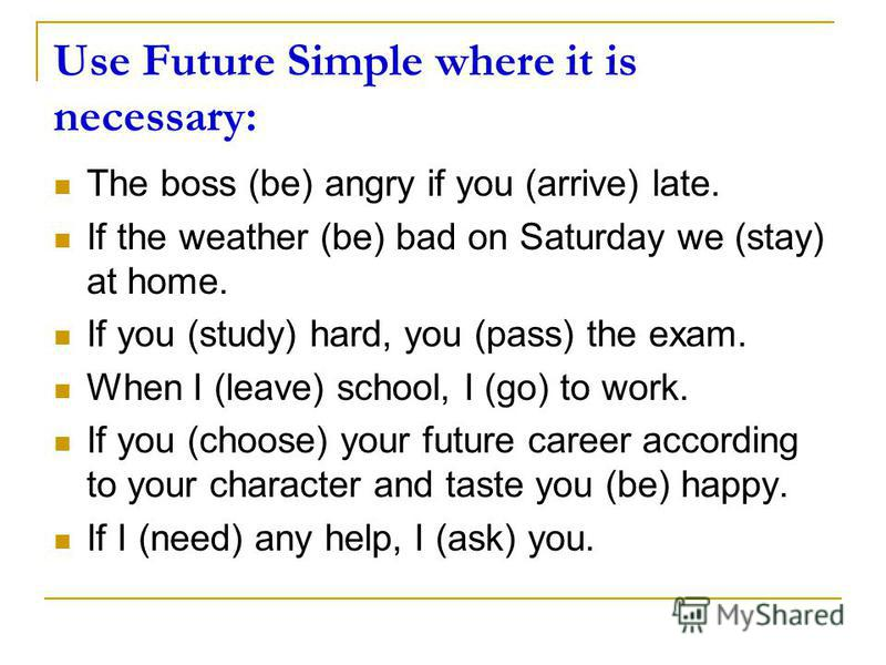 Use Future Simple where it is necessary: The boss (be) angry if you (arrive) late. If the weather (be) bad on Saturday we (stay) at home. If you (study) hard, you (pass) the exam. When I (leave) school, I (go) to work. If you (choose) your future car