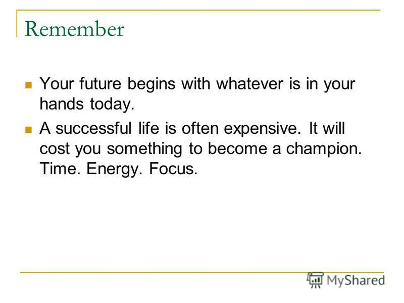 Remember Your future begins with whatever is in your hands today. A successful life is often expensive. It will cost you something to become a champion. Time. Energy. Focus.