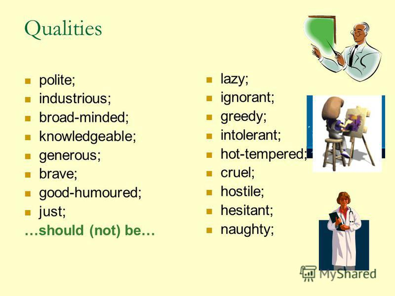 Qualities polite; industrious; broad-minded; knowledgeable; generous; brave; good-humoured; just; …should (not) be… lazy; ignorant; greedy; intolerant; hot-tempered; cruel; hostile; hesitant; naughty;