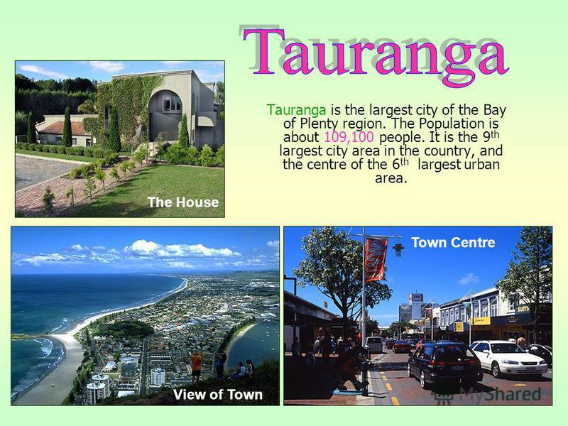 Tauranga is the largest city of the Bay of Plenty region. The Population is about 109,100 people. It is the 9 th largest city area in the country, and the centre of the 6 th largest urban area. View of Town Town Centre The House