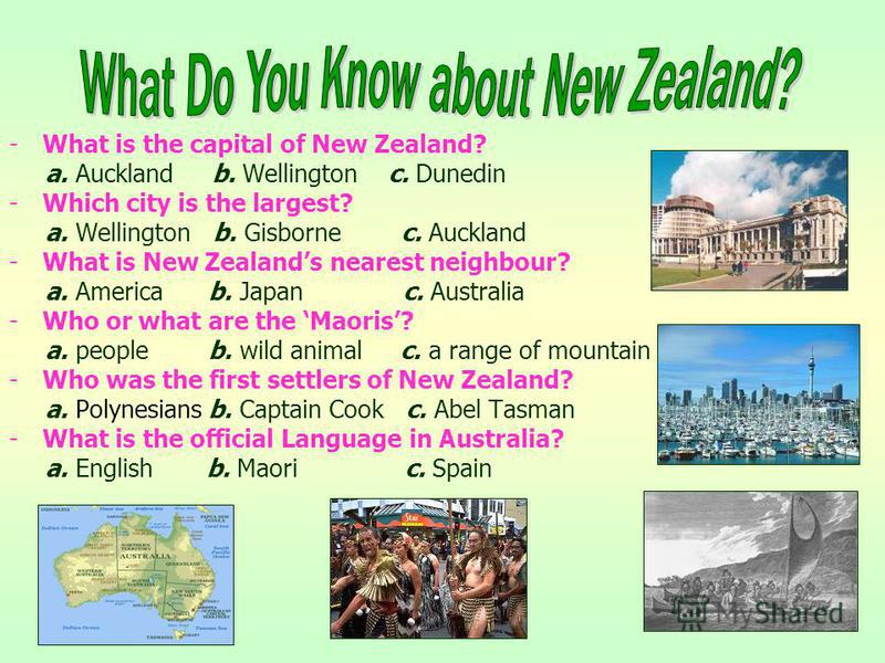 -What is the capital of New Zealand? a. Auckland b. Wellington c. Dunedin -Which city is the largest? a. Wellington b. Gisborne c. Auckland -What is New Zealands nearest neighbour? a. America b. Japan c. Australia -Who or what are the Maoris? a. peop