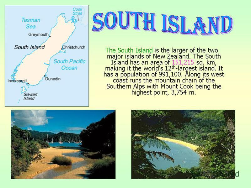The South Island is the larger of the two major islands of New Zealand. The South Island has an area of 151,215 sq. km, making it the world's 12 th -largest island. It has a population of 991,100. Along its west coast runs the mountain chain of the S