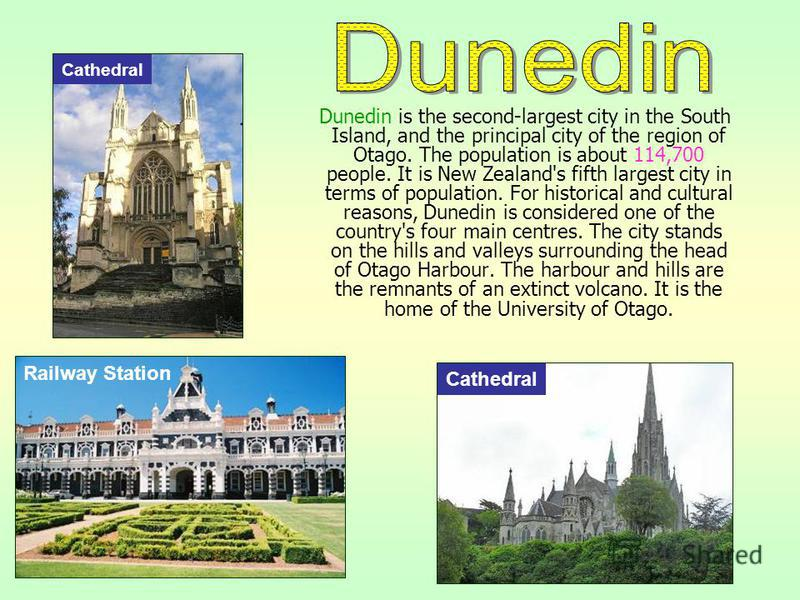 Dunedin is the second-largest city in the South Island, and the principal city of the region of Otago. The population is about 114,700 people. It is New Zealand's fifth largest city in terms of population. For historical and cultural reasons, Dunedin