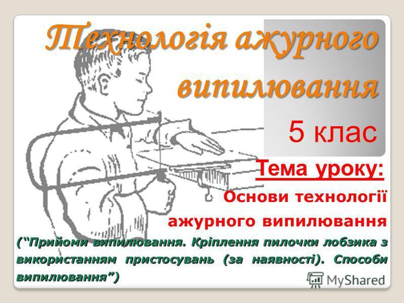 Технологія ажурного випилювання Основи технології ажурного випилювання (Прийоми випилювання. Кріплення пилочки лобзика з використанням пристосувань (за наявності). Способи випилювання) 5 клас Тема уроку: