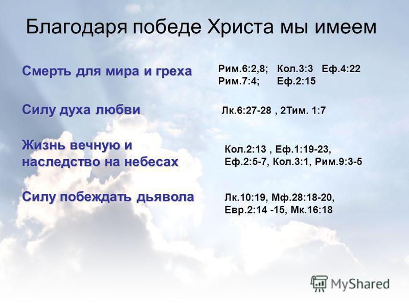 Благодаря победе Христа мы имеем Смерть для мира и греха Рим.6:2,8; Кол.3:3 Еф.4:22 Рим.7:4; Еф.2:15 Силу духа любви Лк.6:27-28, 2Тим. 1:7 Жизнь вечную и наследство на небесах Кол.2:13, Еф.1:19-23, Еф.2:5-7, Кол.3:1, Рим.9:3-5 Силу побеждать дьявола