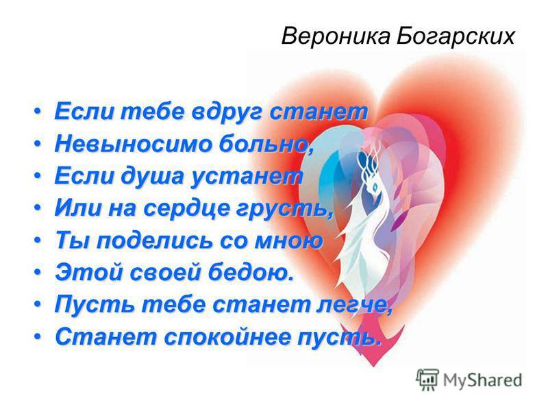 Вероника Богарских Если тебе вдруг станет Если тебе вдруг станет Невыносимо больно,Невыносимо больно, Если душа устанет Если душа устанет Или на сердце грусть,Или на сердце грусть, Ты поделись со мною Ты поделись со мною Этой своей бедою.Этой своей б