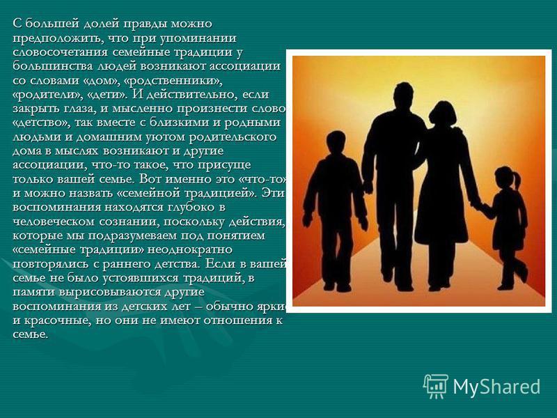 С большей долей правды можно предположить, что при упоминании словосочетания семейные традиции у большинства людей возникают ассоциации со словами «дом», «родственники», «родители», «дети». И действительно, если закрыть глаза, и мысленно произнести с