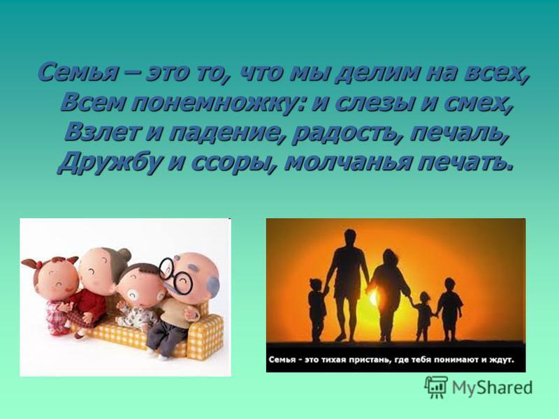 Семья – это то, что мы делим на всех, Всем понемножку: и слезы и смех, Взлет и падение, радость, печаль, Дружбу и ссоры, молчанья печать.