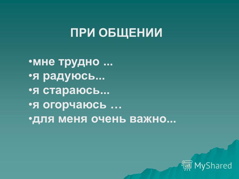 ПРИ ОБЩЕНИИ мне трудно... я радуюсь... я стараюсь... я огорчаюсь … для меня очень важно...