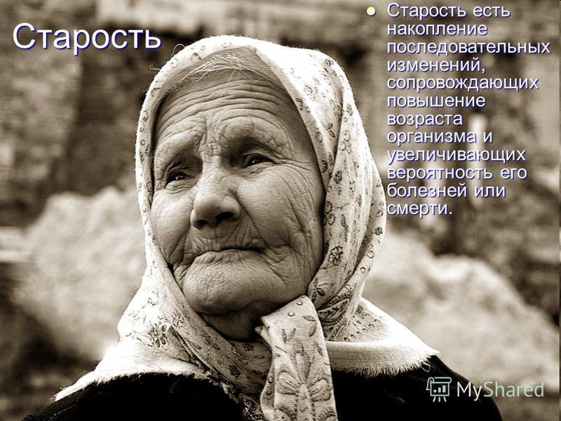 Старость Старость есть накопление последовательных изменений, сопровождающих повышение возраста организма и увеличивающих вероятность его болезней или смерти. Старость есть накопление последовательных изменений, сопровождающих повышение возраста орга