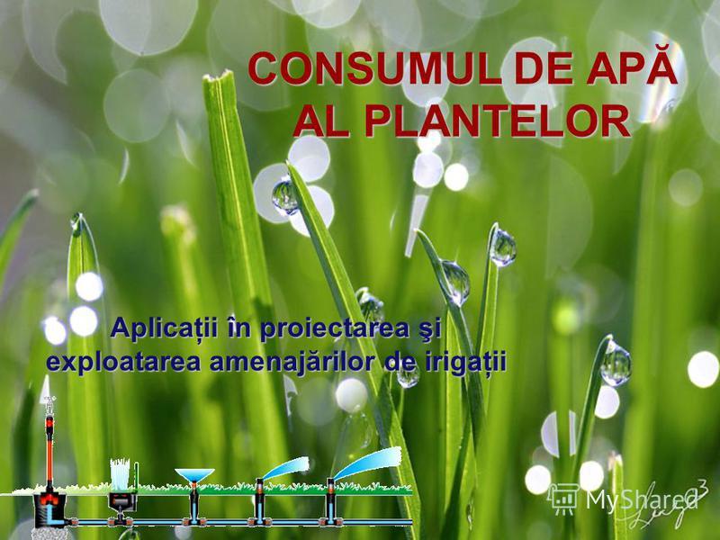 CONSUMUL DE APĂ AL PLANTELOR Aplicaţii în proiectarea şi exploatarea amenajărilor de irigaţii