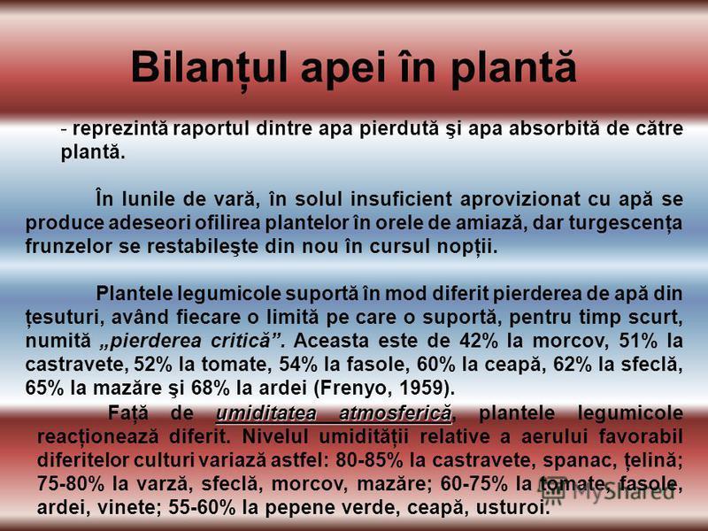 Bilanţul apei în plantă - reprezintă raportul dintre apa pierdută şi apa absorbită de către plantă. În lunile de vară, în solul insuficient aprovizionat cu apă se produce adeseori ofilirea plantelor în orele de amiază, dar turgescenţa frunzelor se re
